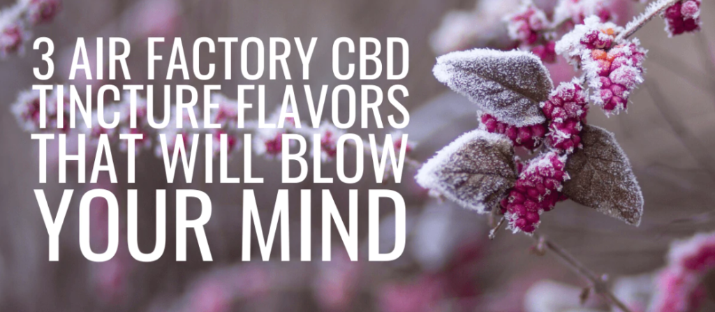 3 Air Factory CBD Tincture Flavors That Will Blow Your Mind